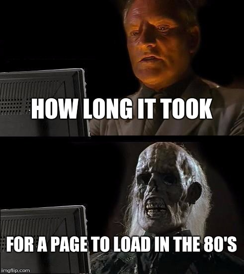 Ill Just Wait Here Meme | HOW LONG IT TOOK FOR A PAGE TO LOAD IN THE 80'S | image tagged in memes,ill just wait here | made w/ Imgflip meme maker