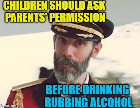 Just sayin' | CHILDREN SHOULD ASK PARENTS' PERMISSION BEFORE DRINKING RUBBING ALCOHOL | image tagged in captain obvious | made w/ Imgflip meme maker