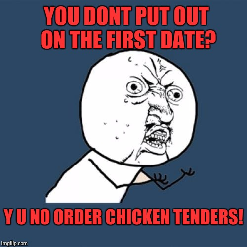 Soo you're getting the lobster and im getting stimulating conversation on glass figurines | YOU DONT PUT OUT ON THE FIRST DATE? Y U NO ORDER CHICKEN TENDERS! | image tagged in memes,y u no | made w/ Imgflip meme maker