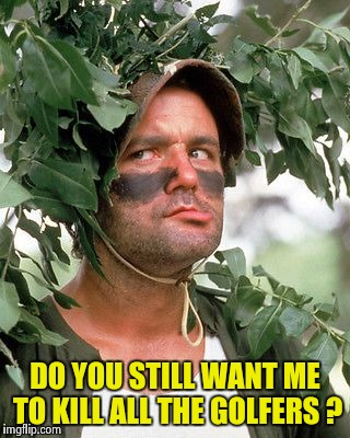 Bill Murray camouflaged | DO YOU STILL WANT ME TO KILL ALL THE GOLFERS ? | image tagged in bill murray camouflaged | made w/ Imgflip meme maker