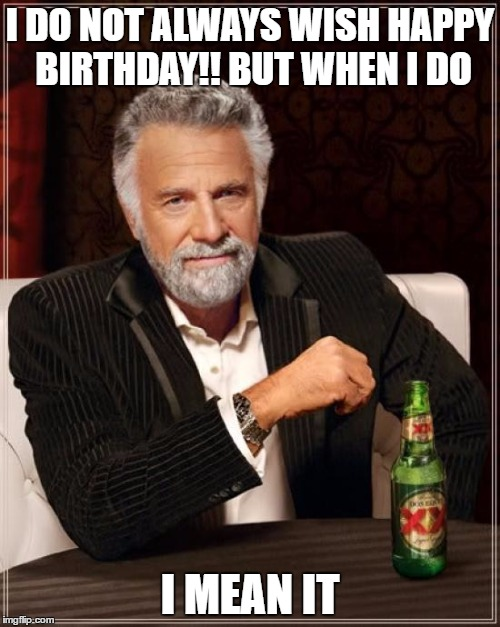 The Most Interesting Man In The World Meme | I DO NOT ALWAYS WISH HAPPY BIRTHDAY!! BUT WHEN I DO I MEAN IT | image tagged in memes,the most interesting man in the world | made w/ Imgflip meme maker