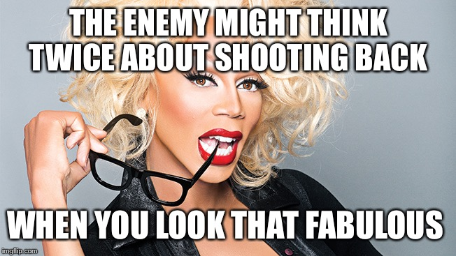 Ru Paul | THE ENEMY MIGHT THINK TWICE ABOUT SHOOTING BACK WHEN YOU LOOK THAT FABULOUS | image tagged in ru paul | made w/ Imgflip meme maker