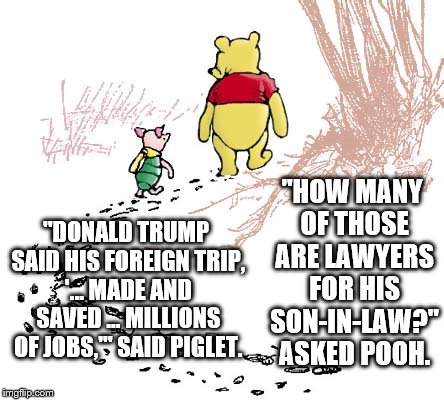 "pooh | ""DONALD TRUMP SAID HIS FOREIGN TRIP, '... MADE AND SAVED ... MILLIONS OF JOBS,'"" SAID PIGLET. ""HOW MANY OF THOSE ARE LAWYERS FOR HIS SON-IN- 