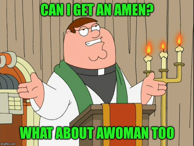 Family Guy | CAN I GET AN AMEN? WHAT ABOUT AWOMAN TOO | image tagged in family guy | made w/ Imgflip meme maker