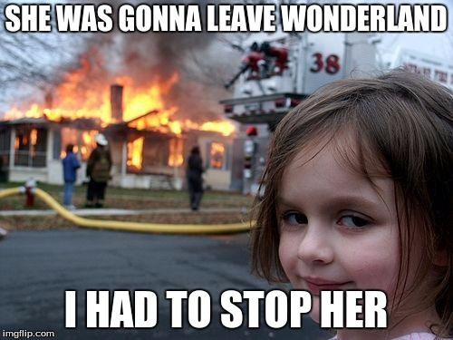Disaster Girl Meme | SHE WAS GONNA LEAVE WONDERLAND I HAD TO STOP HER | image tagged in memes,disaster girl | made w/ Imgflip meme maker