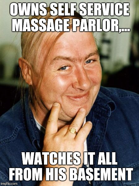 OWNS SELF SERVICE MASSAGE PARLOR,... WATCHES IT ALL FROM HIS BASEMENT | made w/ Imgflip meme maker