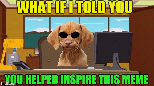 Aaaaand Its Gone Blank | WHAT IF I TOLD YOU YOU HELPED INSPIRE THIS MEME | image tagged in aaaaand its gone blank | made w/ Imgflip meme maker