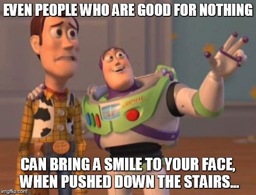 X, X Everywhere | EVEN PEOPLE WHO ARE GOOD FOR NOTHING CAN BRING A SMILE TO YOUR FACE, WHEN PUSHED DOWN THE STAIRS... | image tagged in memes,x,x everywhere,x x everywhere | made w/ Imgflip meme maker