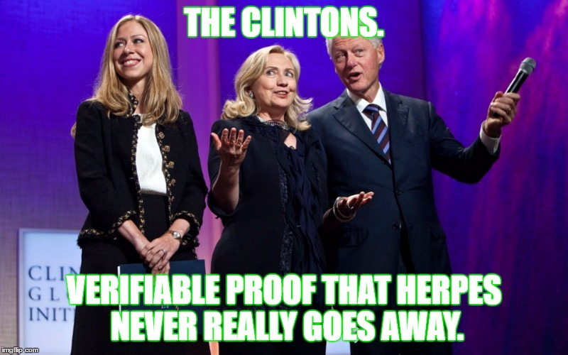 Complex Herpes Strain. | THE CLINTONS. VERIFIABLE PROOF THAT HERPES NEVER REALLY GOES AWAY. | image tagged in clintons,bill clinton,hillary clinton,chelsea clinton,political meme | made w/ Imgflip meme maker