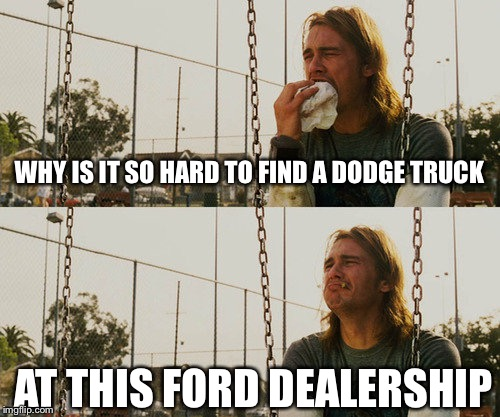 First World Stoner Problems Meme | WHY IS IT SO HARD TO FIND A DODGE TRUCK AT THIS FORD DEALERSHIP | image tagged in memes,first world stoner problems | made w/ Imgflip meme maker