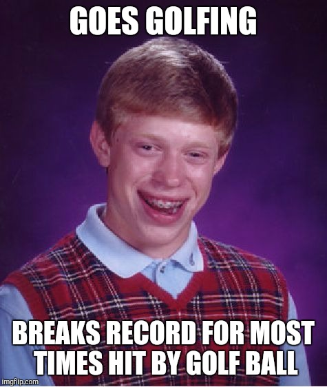 Bad Luck Brian Meme | GOES GOLFING BREAKS RECORD FOR MOST TIMES HIT BY GOLF BALL | image tagged in memes,bad luck brian | made w/ Imgflip meme maker