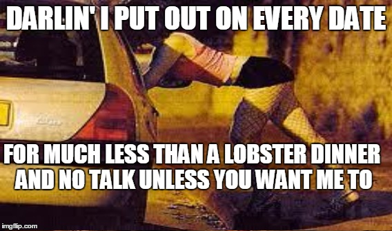 DARLIN' I PUT OUT ON EVERY DATE FOR MUCH LESS THAN A LOBSTER DINNER AND NO TALK UNLESS YOU WANT ME TO | made w/ Imgflip meme maker