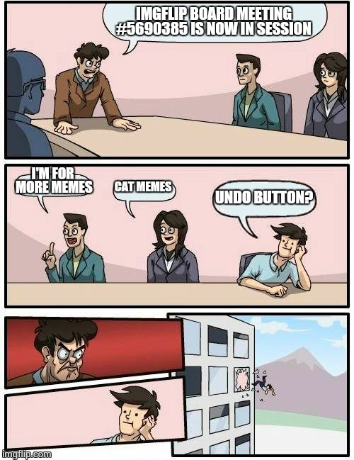This should be a captain obvious meme  | IMGFLIP BOARD MEETING #5690385 IS NOW IN SESSION I'M FOR MORE MEMES CAT MEMES UNDO BUTTON? | image tagged in memes,boardroom meeting suggestion | made w/ Imgflip meme maker