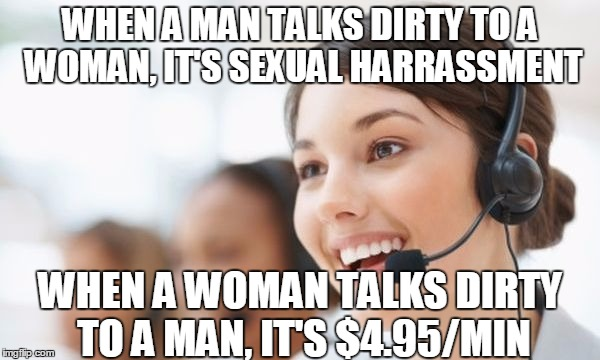Hotline | WHEN A MAN TALKS DIRTY TO A WOMAN, IT'S SEXUAL HARRASSMENT WHEN A WOMAN TALKS DIRTY TO A MAN, IT'S $4.95/MIN | image tagged in hotline | made w/ Imgflip meme maker