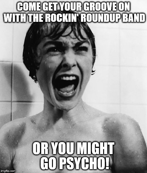 Psycho Movie | COME GET YOUR GROOVE ON WITH THE ROCKIN' ROUNDUP BAND OR YOU MIGHT GO PSYCHO! | image tagged in psychotic girlfriend | made w/ Imgflip meme maker