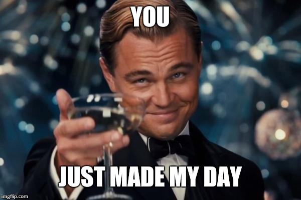 Leonardo Dicaprio Cheers Meme | YOU JUST MADE MY DAY | image tagged in memes,leonardo dicaprio cheers | made w/ Imgflip meme maker