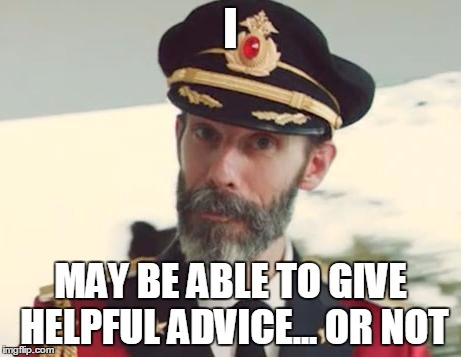 You can almost always trust some guy on the internet... | I MAY BE ABLE TO GIVE HELPFUL ADVICE... OR NOT | image tagged in captain obvious,memes | made w/ Imgflip meme maker