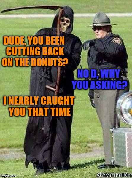 DUDE, YOU BEEN CUTTING BACK ON THE DONUTS? I NEARLY CAUGHT YOU THAT TIME NO D, WHY YOU ASKING? | image tagged in cop | made w/ Imgflip meme maker