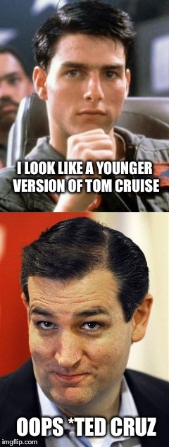 Oops honest mistake... | I LOOK LIKE A YOUNGER VERSION OF TOM CRUISE OOPS *TED CRUZ | image tagged in memes,ted cruz,tom cruise | made w/ Imgflip meme maker