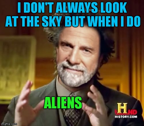 The most interesting UFO sighting in the world! | I DON'T ALWAYS LOOK AT THE SKY BUT WHEN I DO ALIENS | image tagged in the most interesting man in the world,ancient aliens,meme mash up | made w/ Imgflip meme maker