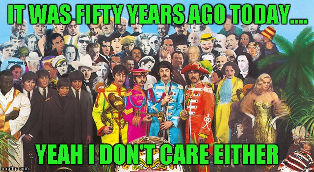 And Piper at the gates of dawn later that same year. That I care about. | IT WAS FIFTY YEARS AGO TODAY.... YEAH I DON'T CARE EITHER | image tagged in sgt pepper | made w/ Imgflip meme maker