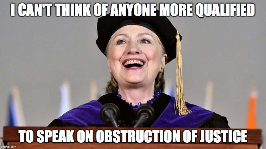 I CAN'T THINK OF ANYONE MORE QUALIFIED TO SPEAK ON OBSTRUCTION OF JUSTICE | image tagged in hillary,speech,political humor | made w/ Imgflip meme maker