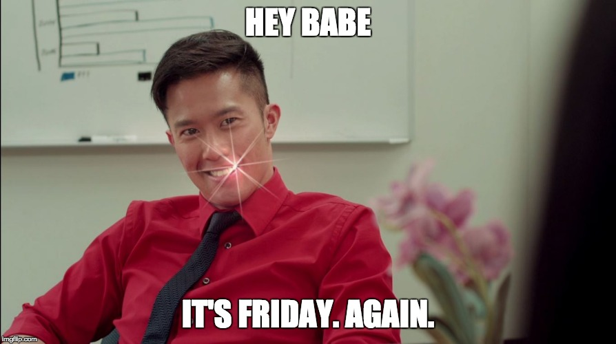It's Friday. Again. | HEY BABE IT'S FRIDAY. AGAIN. | image tagged in entertainment,happy friday,it's friday,thank god it's friday,sexy,babe | made w/ Imgflip meme maker