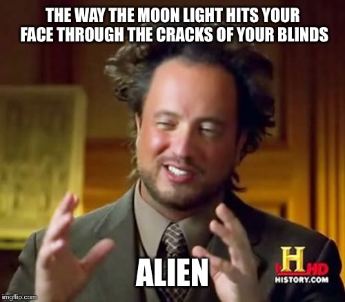 Ancient Aliens Meme | THE WAY THE MOON LIGHT HITS YOUR FACE THROUGH THE CRACKS OF YOUR BLINDS ALIEN | image tagged in memes,ancient aliens | made w/ Imgflip meme maker