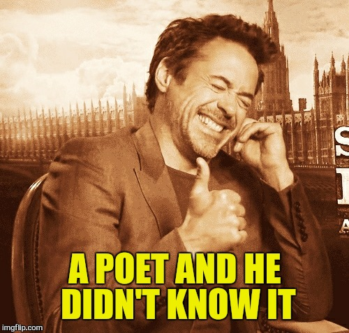 laughing | A POET AND HE DIDN'T KNOW IT | image tagged in laughing | made w/ Imgflip meme maker