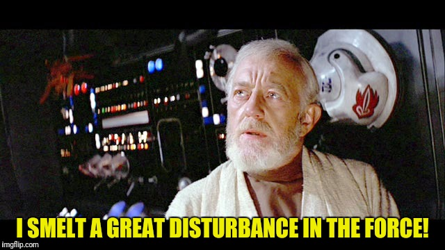 I SMELT A GREAT DISTURBANCE IN THE FORCE! | made w/ Imgflip meme maker