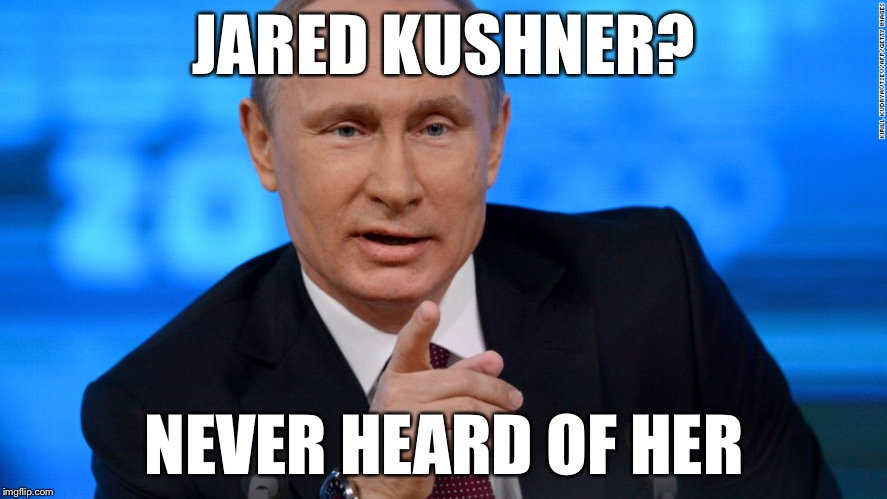 A meme of Vladimir Putin claiming not to have heard of Jared Kushner: 'I never heard of her