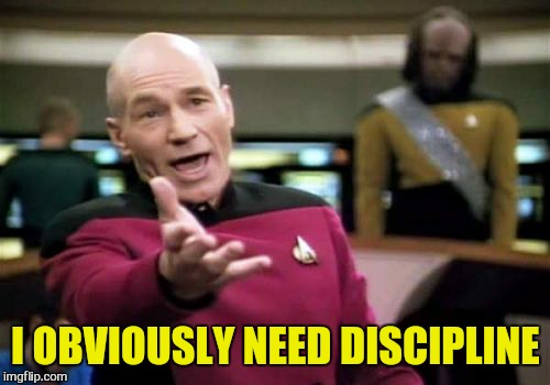 Picard Wtf Meme | I OBVIOUSLY NEED DISCIPLINE | image tagged in memes,picard wtf | made w/ Imgflip meme maker