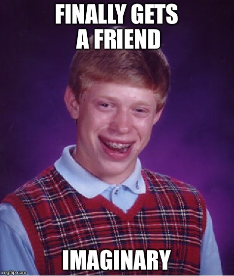 Bad Luck Brian Meme | FINALLY GETS A FRIEND IMAGINARY | image tagged in memes,bad luck brian | made w/ Imgflip meme maker
