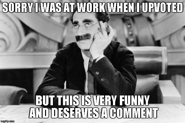 Groucho Marx | SORRY I WAS AT WORK WHEN I UPVOTED BUT THIS IS VERY FUNNY AND DESERVES A COMMENT | image tagged in groucho marx | made w/ Imgflip meme maker