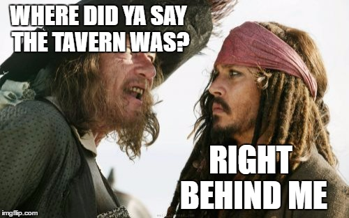 Barbosa And Sparrow Meme | WHERE DID YA SAY THE TAVERN WAS? RIGHT BEHIND ME | image tagged in memes,barbosa and sparrow | made w/ Imgflip meme maker