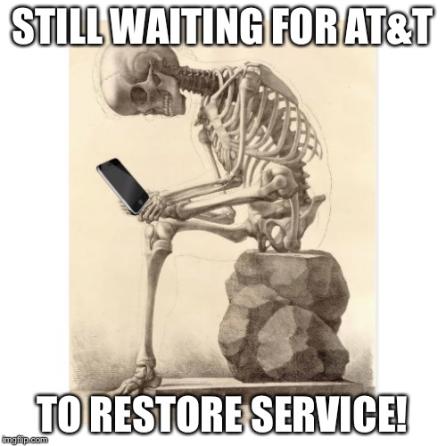 STILL WAITING FOR AT&T TO RESTORE SERVICE! | image tagged in skeleton checking cell phone | made w/ Imgflip meme maker