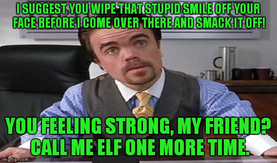I SUGGEST YOU WIPE THAT STUPID SMILE OFF YOUR FACE BEFORE I COME OVER THERE AND SMACK IT OFF! YOU FEELING STRONG, MY FRIEND? CALL ME ELF ONE | made w/ Imgflip meme maker