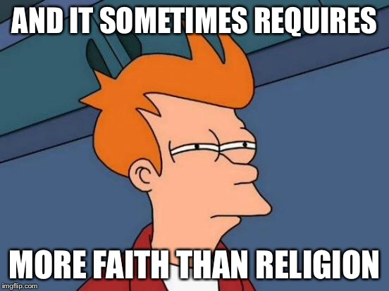 Futurama Fry Meme | AND IT SOMETIMES REQUIRES MORE FAITH THAN RELIGION | image tagged in memes,futurama fry | made w/ Imgflip meme maker