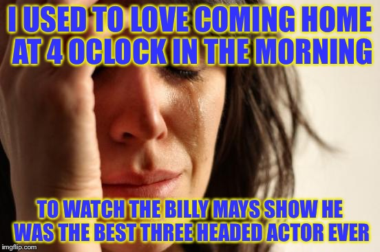 When Billy Mays Died | I USED TO LOVE COMING HOME AT 4 OCLOCK IN THE MORNING TO WATCH THE BILLY MAYS SHOW HE WAS THE BEST THREE HEADED ACTOR EVER | image tagged in memes,first world problems | made w/ Imgflip meme maker