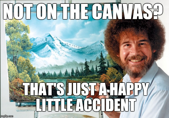 NOT ON THE CANVAS? THAT'S JUST A HAPPY LITTLE ACCIDENT | made w/ Imgflip meme maker