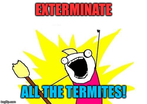 X All The Y Meme | EXTERMINATE ALL THE TERMITES! | image tagged in memes,x all the y | made w/ Imgflip meme maker