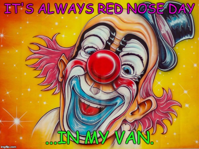 killer karnival | IT'S ALWAYS RED NOSE DAY ...IN MY VAN. | image tagged in creepy clown,clowns,scary clowns,yikes | made w/ Imgflip meme maker