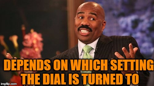 Steve Harvey Meme | DEPENDS ON WHICH SETTING THE DIAL IS TURNED TO | image tagged in memes,steve harvey | made w/ Imgflip meme maker