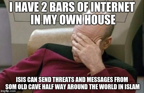 Captain Picard Facepalm Meme | I HAVE 2 BARS OF INTERNET IN MY OWN HOUSE ISIS CAN SEND THREATS AND MESSAGES FROM SOM OLD CAVE HALF WAY AROUND THE WORLD IN ISLAM | image tagged in memes,captain picard facepalm | made w/ Imgflip meme maker