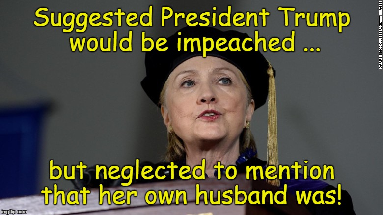 Wellesley Liar  | Suggested President Trump would be impeached ... but neglected to mention that her own husband was! | image tagged in wellesley liar,hillary clinton | made w/ Imgflip meme maker