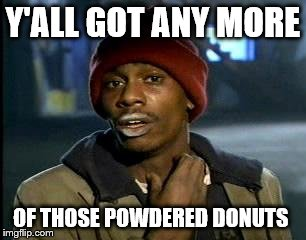 Y'all Got Any More Of That Meme | Y'ALL GOT ANY MORE OF THOSE POWDERED DONUTS | image tagged in memes,yall got any more of | made w/ Imgflip meme maker