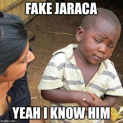 Third World Skeptical Kid | FAKE JARACA YEAH I KNOW HIM | image tagged in memes,third world skeptical kid | made w/ Imgflip meme maker