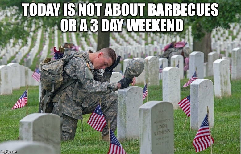 TODAY IS NOT ABOUT BARBECUES OR A 3 DAY WEEKEND | image tagged in arlington national cemetery | made w/ Imgflip meme maker