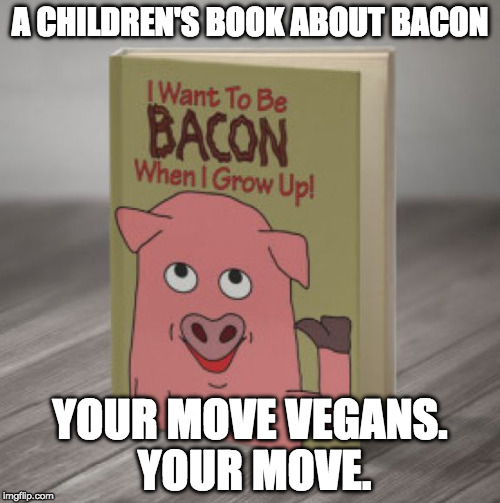 Bacon Week brought to by IWantToBeBacon | A CHILDREN'S BOOK ABOUT BACON YOUR MOVE VEGANS. YOUR MOVE. | image tagged in iwanttobebacon,iwanttobebaconcom,bacon week,i want to be bacon,bacon,vegan | made w/ Imgflip meme maker
