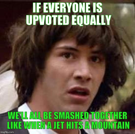Socialism Likes It Like That | IF EVERYONE IS UPVOTED EQUALLY WE'LL ALL BE SMASHED TOGETHER LIKE WHEN A JET HITS A MOUNTAIN | image tagged in memes,conspiracy keanu | made w/ Imgflip meme maker
